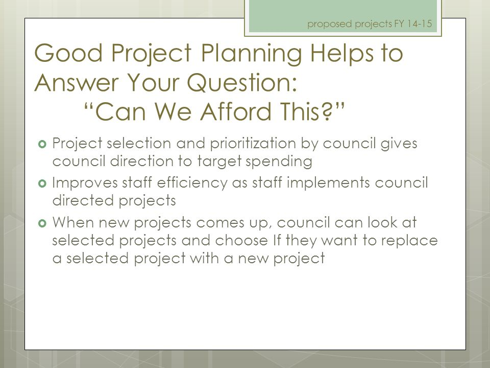 "Good Project Planning Helps to Answer Your Question: ""Can We Afford This?"" proposed projects FY 14-15  Project selection and prioritization by counci"