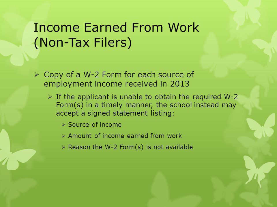 Income Earned From Work (Non-Tax Filers)  Copy of a W-2 Form for each source of employment income received in 2013  If the applicant is unable to ob