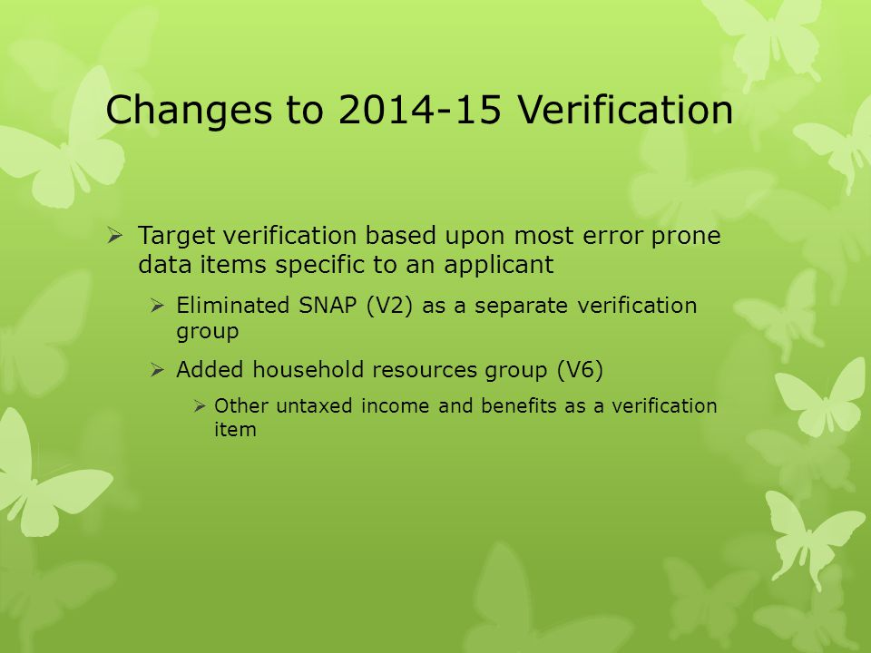 Changes to 2014-15 Verification  Target verification based upon most error prone data items specific to an applicant  Eliminated SNAP (V2) as a sepa