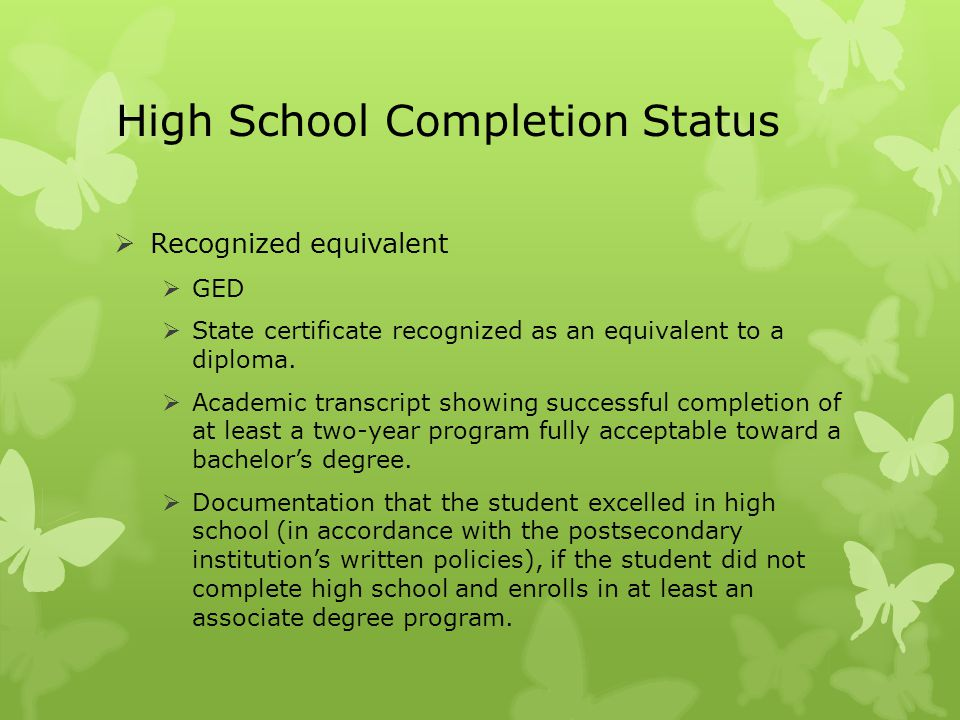 High School Completion Status  Recognized equivalent  GED  State certificate recognized as an equivalent to a diploma.  Academic transcript showin