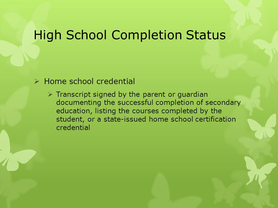 High School Completion Status  Home school credential  Transcript signed by the parent or guardian documenting the successful completion of secondar