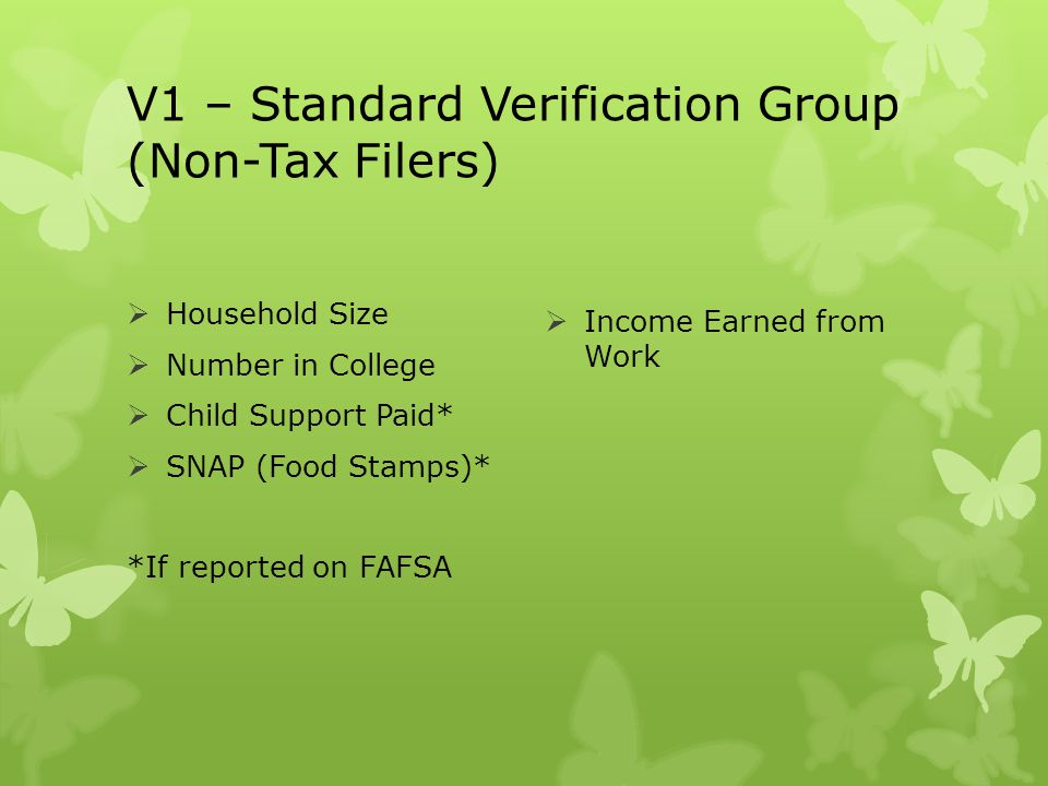 V1 – Standard Verification Group (Non-Tax Filers)  Household Size  Number in College  Child Support Paid*  SNAP (Food Stamps)* *If reported on FAF