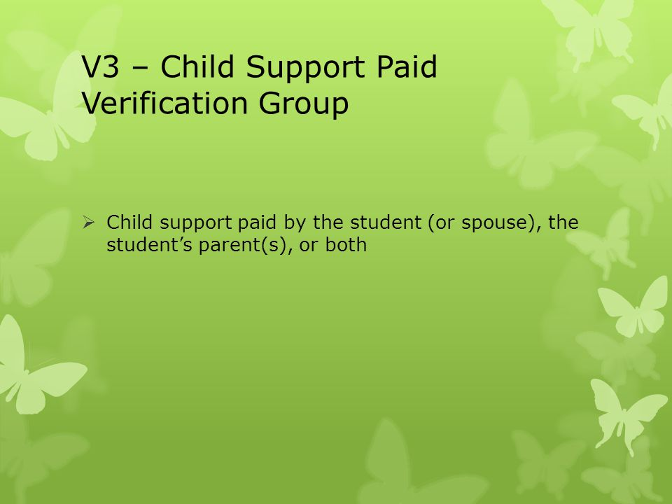 V3 – Child Support Paid Verification Group  Child support paid by the student (or spouse), the student's parent(s), or both