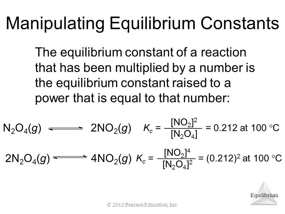 Equilibrium Manipulating Equilibrium Constants The equilibrium constant of a reaction that has been multiplied by a number is the equilibrium constant raised to a power that is equal to that number: K c = = 0.212 at 100  C [NO 2 ] 2 [N 2 O 4 ] K c = = (0.212) 2 at 100  C [NO 2 ] 4 [N 2 O 4 ] 2 4NO 2 (g)2N 2 O 4 (g) N2O4(g)N2O4(g)2NO 2 (g) © 2012 Pearson Education, Inc.