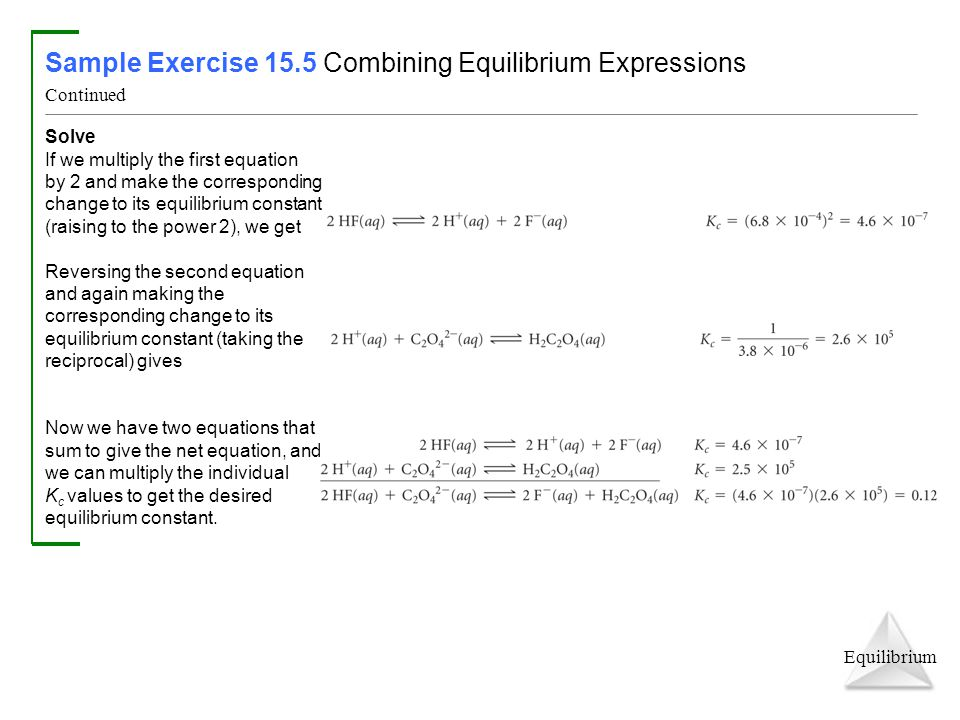 Equilibrium Sample Exercise 15.5 Combining Equilibrium Expressions Continued Solve If we multiply the first equation by 2 and make the corresponding change to its equilibrium constant (raising to the power 2), we get Reversing the second equation and again making the corresponding change to its equilibrium constant (taking the reciprocal) gives Now we have two equations that sum to give the net equation, and we can multiply the individual K c values to get the desired equilibrium constant.