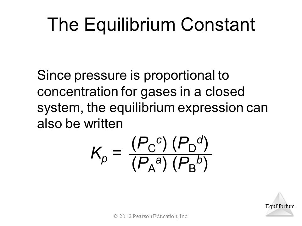 Equilibrium The Equilibrium Constant Since pressure is proportional to concentration for gases in a closed system, the equilibrium expression can also be written K p = (P C c ) (P D d ) (P A a ) (P B b ) © 2012 Pearson Education, Inc.