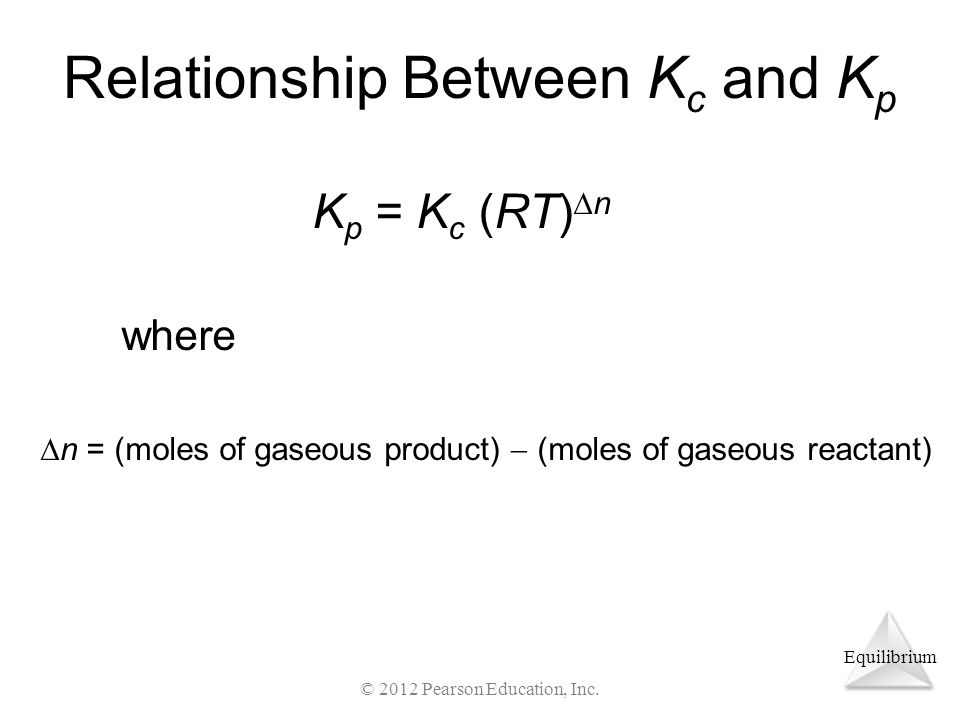 Equilibrium Relationship Between K c and K p where K p = K c (RT)  n  n = (moles of gaseous product)  (moles of gaseous reactant) © 2012 Pearson Education, Inc.