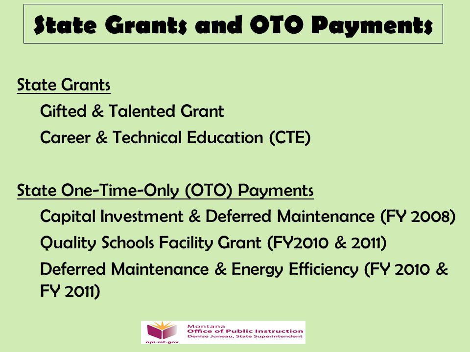 State Grants and OTO Payments State Grants Gifted & Talented Grant Career & Technical Education (CTE) State One-Time-Only (OTO) Payments Capital Investment & Deferred Maintenance (FY 2008) Quality Schools Facility Grant (FY2010 & 2011) Deferred Maintenance & Energy Efficiency (FY 2010 & FY 2011)