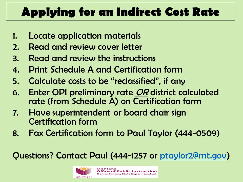 Applying for an Indirect Cost Rate 1.Locate application materials 2.Read and review cover letter 3.Read and review the instructions 4.Print Schedule A and Certification form 5.Calculate costs to be reclassified , if any 6.Enter OPI preliminary rate OR district calculated rate (from Schedule A) on Certification form 7.Have superintendent or board chair sign Certification form 8.Fax Certification form to Paul Taylor (444-0509) Questions.