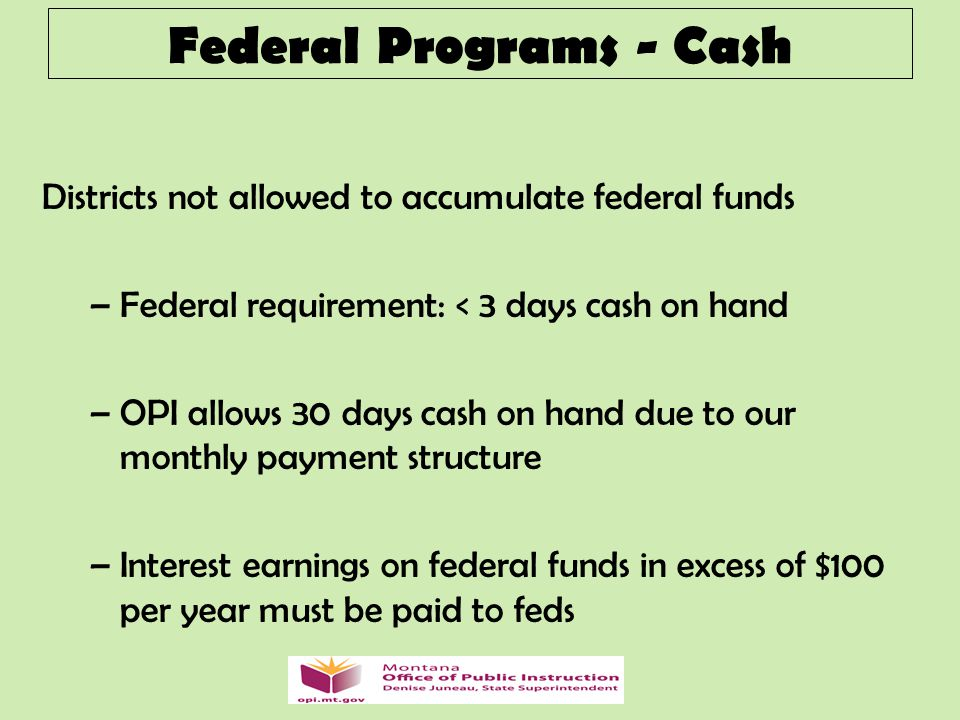 Federal Programs - Cash Districts not allowed to accumulate federal funds –Federal requirement: < 3 days cash on hand –OPI allows 30 days cash on hand due to our monthly payment structure –Interest earnings on federal funds in excess of $100 per year must be paid to feds