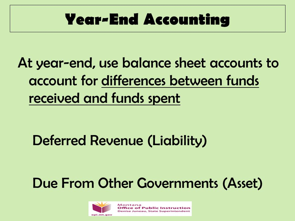 At year-end, use balance sheet accounts to account for differences between funds received and funds spent Deferred Revenue (Liability) Due From Other Governments (Asset) Year-End Accounting