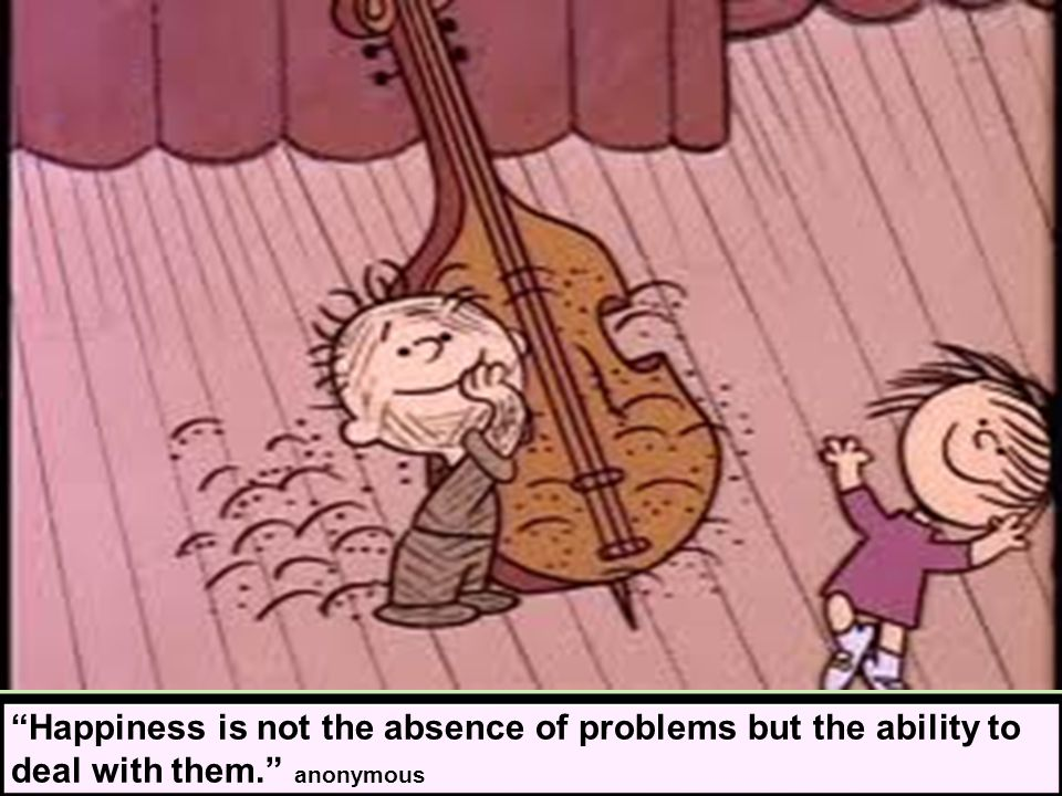 Happiness is not the absence of problems but the ability to deal with them. anonymous