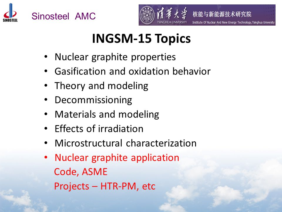 Sinosteel AMC INGSM-15 Topics Nuclear graphite properties Gasification and oxidation behavior Theory and modeling Decommissioning Materials and modeling Effects of irradiation Microstructural characterization Nuclear graphite application Code, ASME Projects – HTR-PM, etc