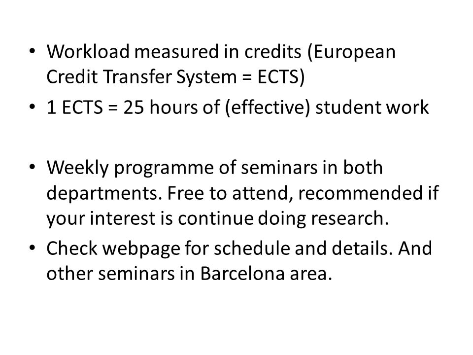 Workload measured in credits (European Credit Transfer System = ECTS) 1 ECTS = 25 hours of (effective) student work Weekly programme of seminars in both departments.