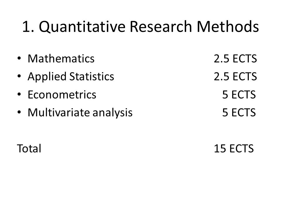 1. Quantitative Research Methods Mathematics 2.5 ECTS Applied Statistics2.5 ECTS Econometrics 5 ECTS Multivariate analysis 5 ECTS Total15 ECTS