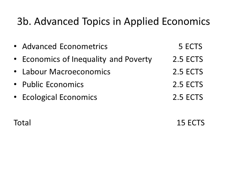 3b. Advanced Topics in Applied Economics Advanced Econometrics 5 ECTS Economics of Inequality and Poverty2.5 ECTS Labour Macroeconomics 2.5 ECTS Publi