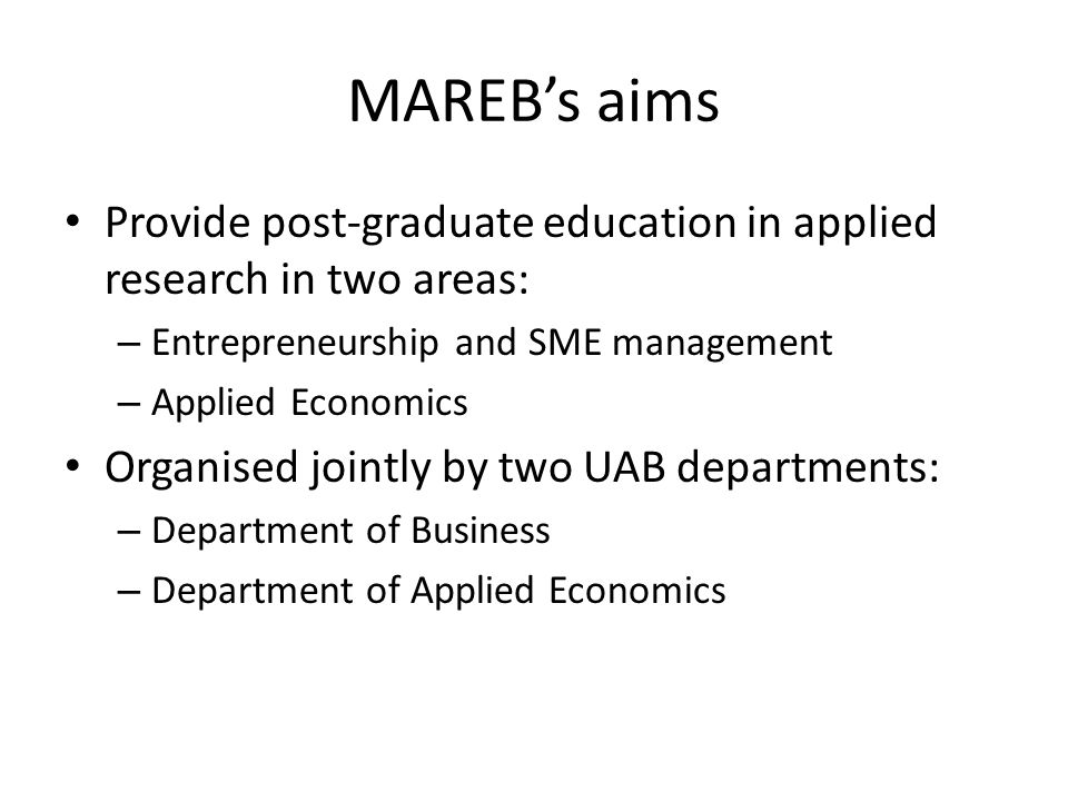 MAREB's aims Provide post-graduate education in applied research in two areas: – Entrepreneurship and SME management – Applied Economics Organised jointly by two UAB departments: – Department of Business – Department of Applied Economics