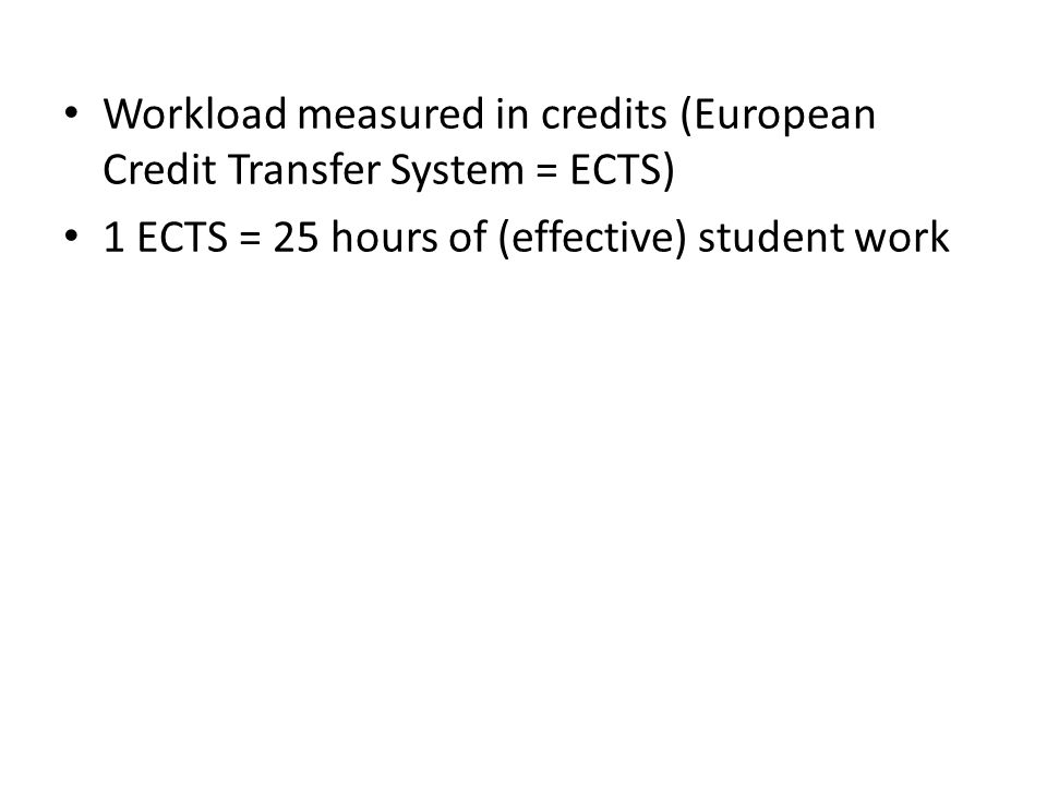 Workload measured in credits (European Credit Transfer System = ECTS) 1 ECTS = 25 hours of (effective) student work