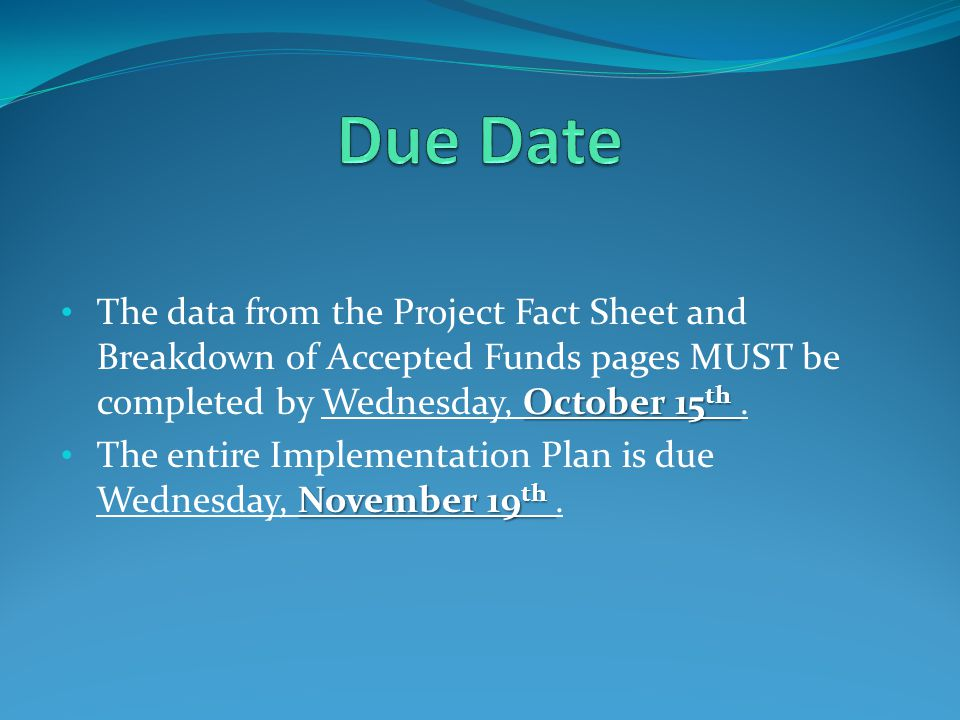October 15 th The data from the Project Fact Sheet and Breakdown of Accepted Funds pages MUST be completed by Wednesday, October 15 th. November 19 th