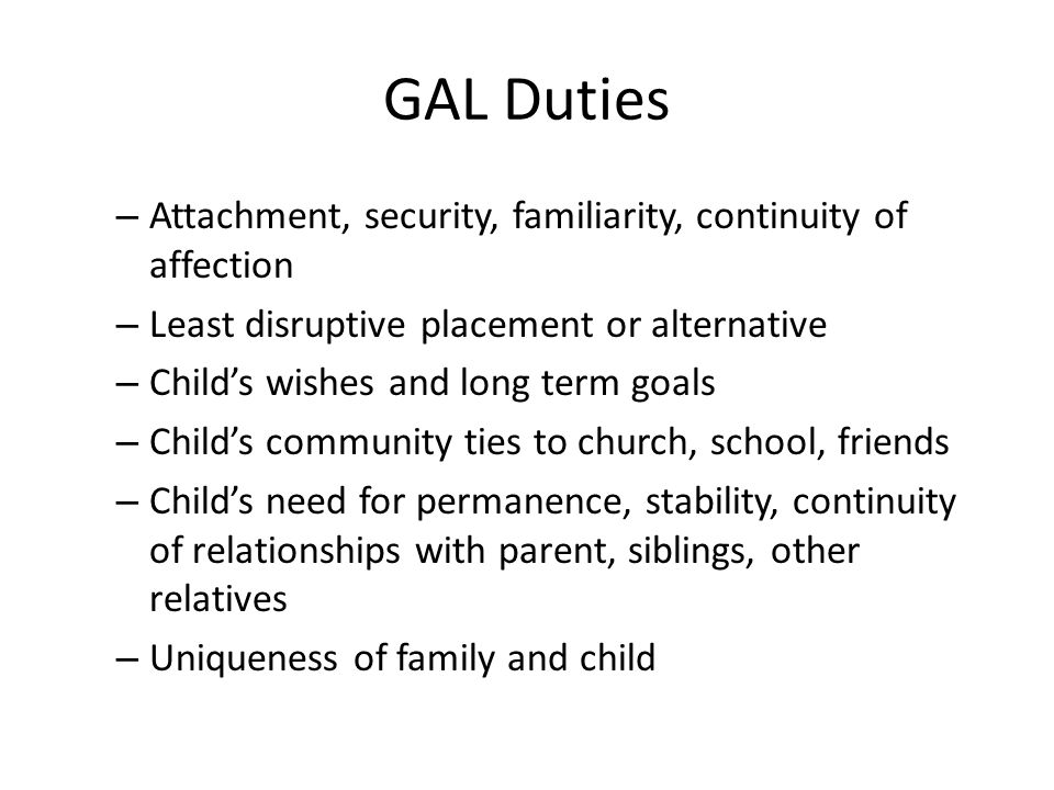 GAL Duties – Attachment, security, familiarity, continuity of affection – Least disruptive placement or alternative – Child's wishes and long term goals – Child's community ties to church, school, friends – Child's need for permanence, stability, continuity of relationships with parent, siblings, other relatives – Uniqueness of family and child