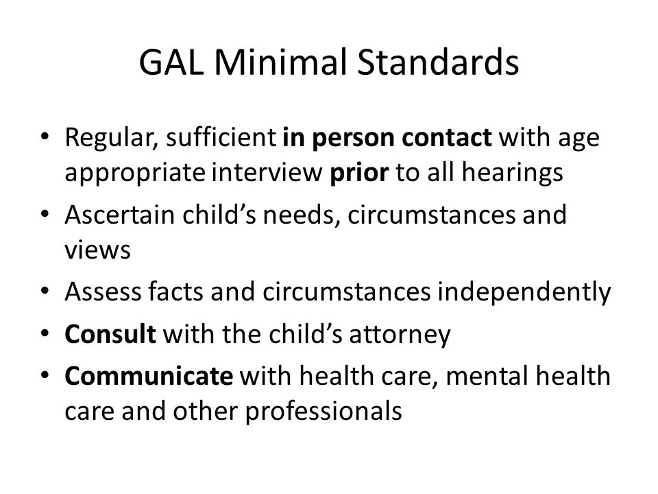 GAL Minimal Standards Regular, sufficient in person contact with age appropriate interview prior to all hearings Ascertain child's needs, circumstances and views Assess facts and circumstances independently Consult with the child's attorney Communicate with health care, mental health care and other professionals