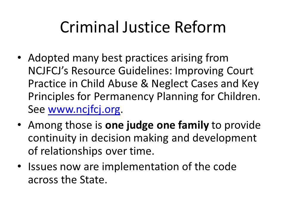 Criminal Justice Reform Adopted many best practices arising from NCJFCJ's Resource Guidelines: Improving Court Practice in Child Abuse & Neglect Cases and Key Principles for Permanency Planning for Children.