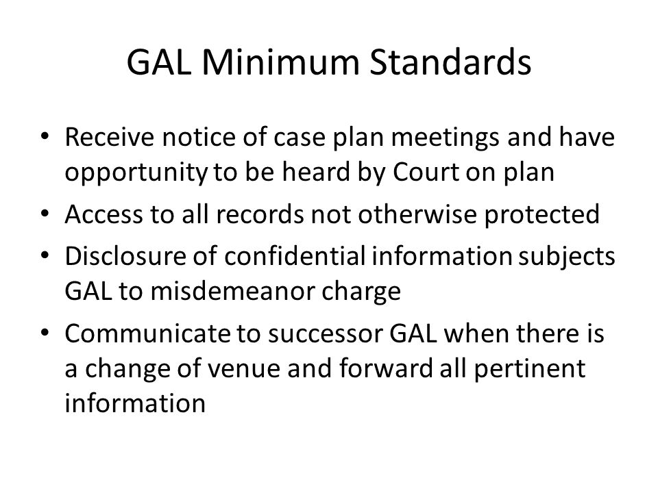 GAL Minimum Standards Receive notice of case plan meetings and have opportunity to be heard by Court on plan Access to all records not otherwise protected Disclosure of confidential information subjects GAL to misdemeanor charge Communicate to successor GAL when there is a change of venue and forward all pertinent information