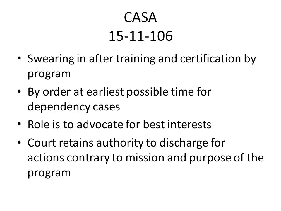 CASA 15-11-106 Swearing in after training and certification by program By order at earliest possible time for dependency cases Role is to advocate for best interests Court retains authority to discharge for actions contrary to mission and purpose of the program