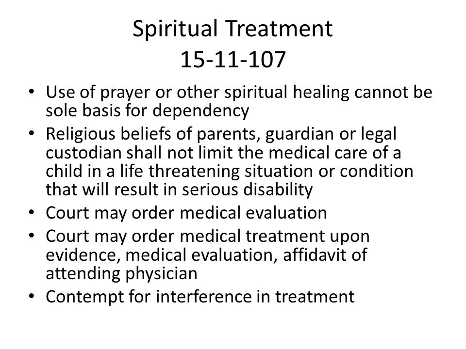 Spiritual Treatment 15-11-107 Use of prayer or other spiritual healing cannot be sole basis for dependency Religious beliefs of parents, guardian or legal custodian shall not limit the medical care of a child in a life threatening situation or condition that will result in serious disability Court may order medical evaluation Court may order medical treatment upon evidence, medical evaluation, affidavit of attending physician Contempt for interference in treatment