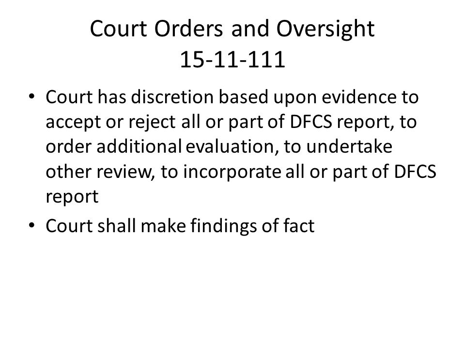 Court Orders and Oversight 15-11-111 Court has discretion based upon evidence to accept or reject all or part of DFCS report, to order additional evaluation, to undertake other review, to incorporate all or part of DFCS report Court shall make findings of fact