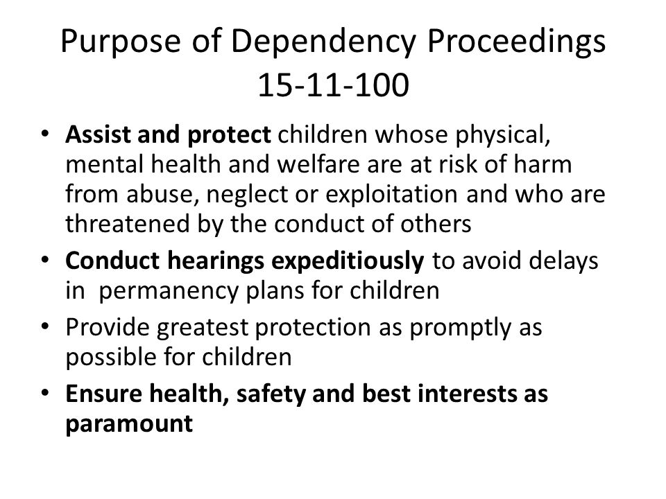 Purpose of Dependency Proceedings 15-11-100 Assist and protect children whose physical, mental health and welfare are at risk of harm from abuse, neglect or exploitation and who are threatened by the conduct of others Conduct hearings expeditiously to avoid delays in permanency plans for children Provide greatest protection as promptly as possible for children Ensure health, safety and best interests as paramount