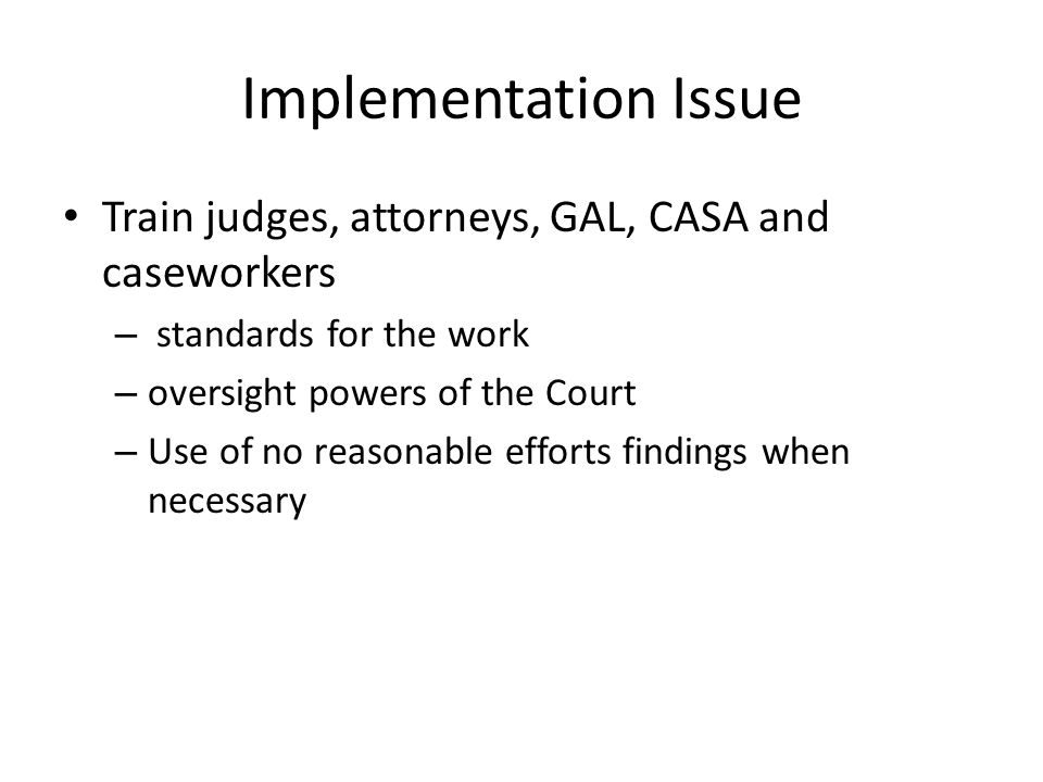Implementation Issue Train judges, attorneys, GAL, CASA and caseworkers – standards for the work – oversight powers of the Court – Use of no reasonable efforts findings when necessary