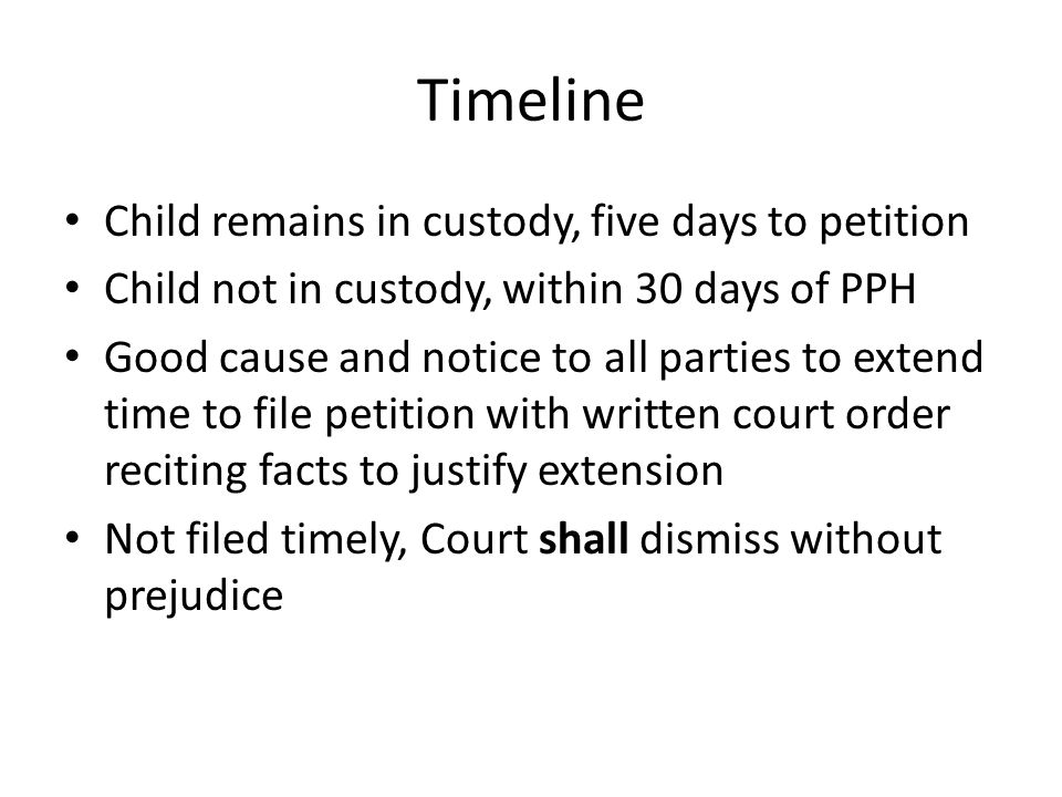 Timeline Child remains in custody, five days to petition Child not in custody, within 30 days of PPH Good cause and notice to all parties to extend time to file petition with written court order reciting facts to justify extension Not filed timely, Court shall dismiss without prejudice