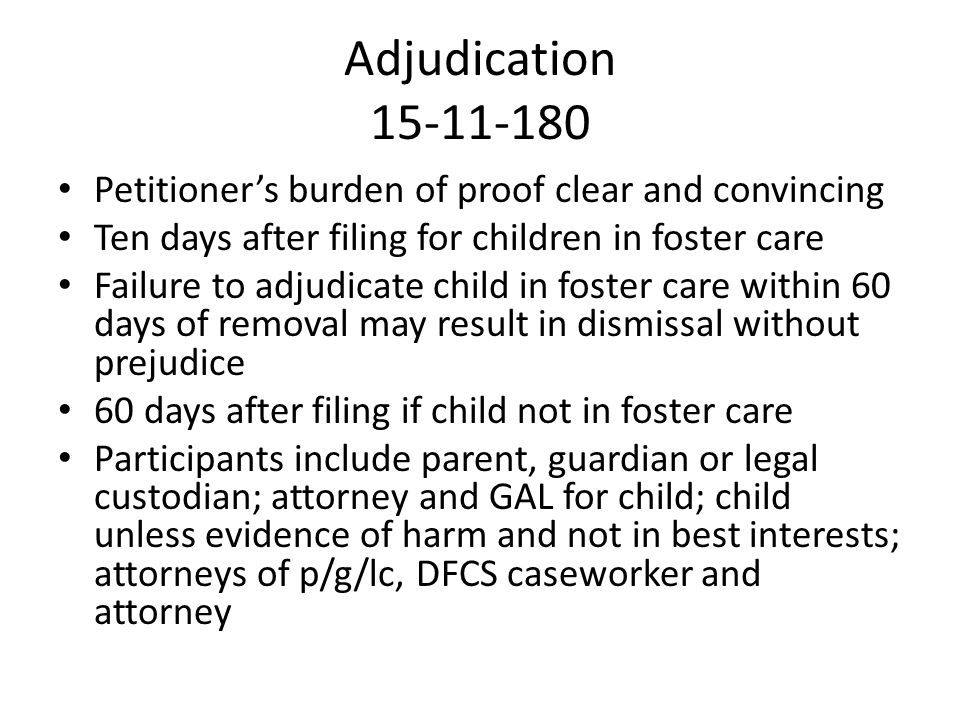 Adjudication 15-11-180 Petitioner's burden of proof clear and convincing Ten days after filing for children in foster care Failure to adjudicate child in foster care within 60 days of removal may result in dismissal without prejudice 60 days after filing if child not in foster care Participants include parent, guardian or legal custodian; attorney and GAL for child; child unless evidence of harm and not in best interests; attorneys of p/g/lc, DFCS caseworker and attorney