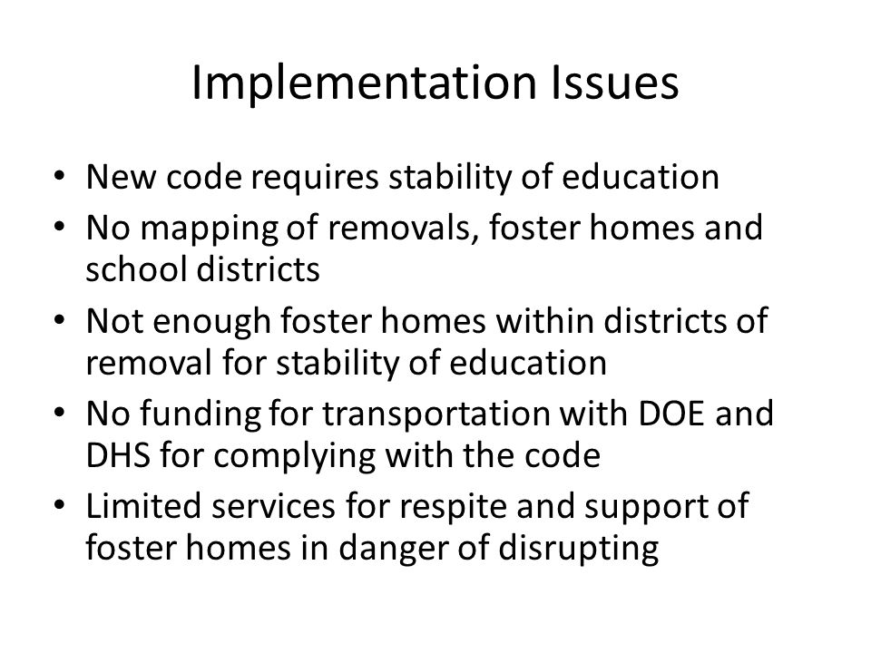 Implementation Issues New code requires stability of education No mapping of removals, foster homes and school districts Not enough foster homes within districts of removal for stability of education No funding for transportation with DOE and DHS for complying with the code Limited services for respite and support of foster homes in danger of disrupting