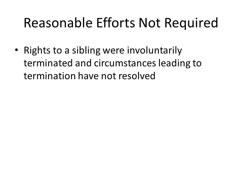 Reasonable Efforts Not Required Rights to a sibling were involuntarily terminated and circumstances leading to termination have not resolved