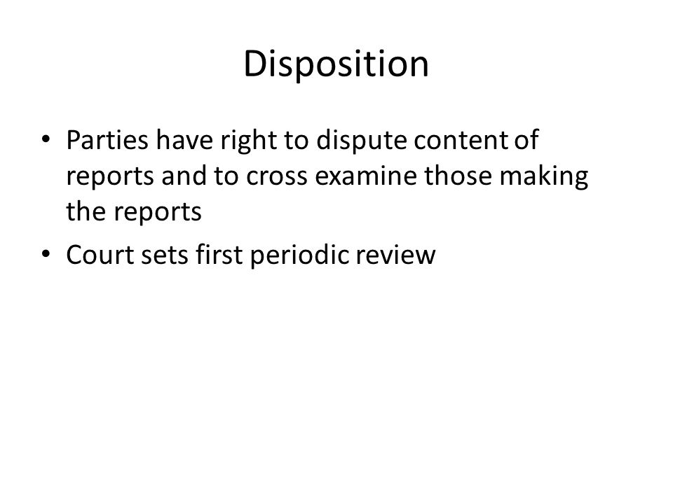 Disposition Parties have right to dispute content of reports and to cross examine those making the reports Court sets first periodic review