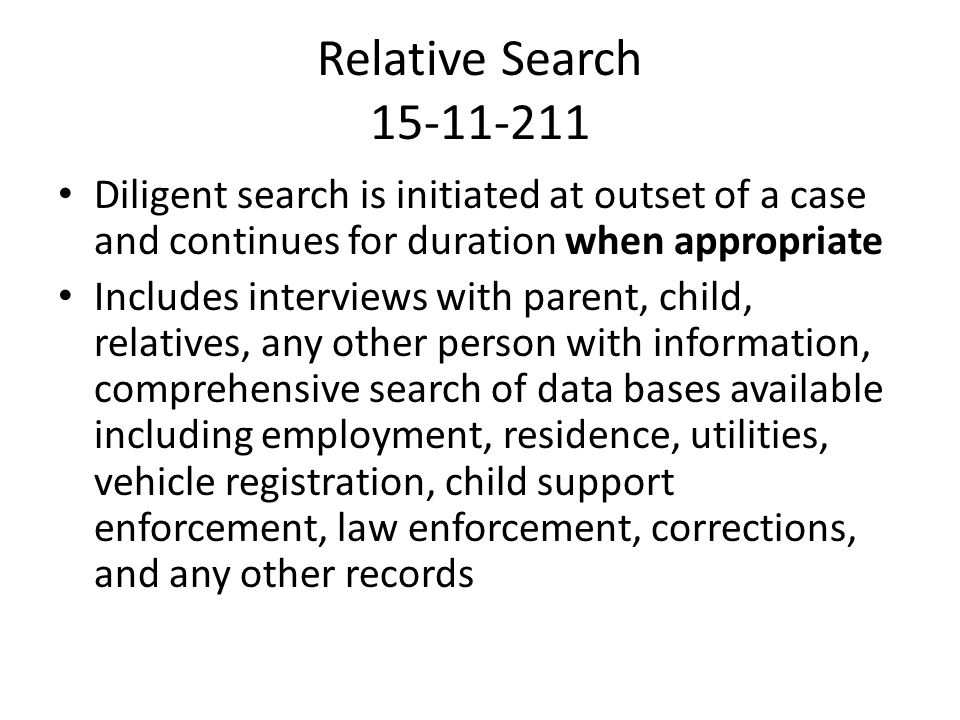 Relative Search 15-11-211 Diligent search is initiated at outset of a case and continues for duration when appropriate Includes interviews with parent, child, relatives, any other person with information, comprehensive search of data bases available including employment, residence, utilities, vehicle registration, child support enforcement, law enforcement, corrections, and any other records