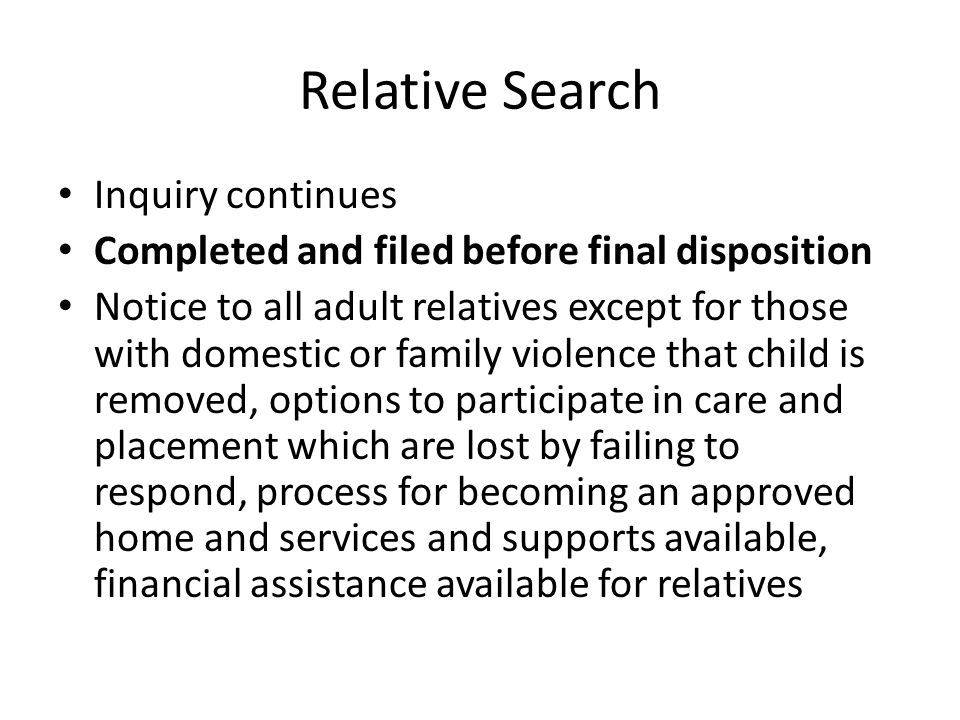 Relative Search Inquiry continues Completed and filed before final disposition Notice to all adult relatives except for those with domestic or family violence that child is removed, options to participate in care and placement which are lost by failing to respond, process for becoming an approved home and services and supports available, financial assistance available for relatives