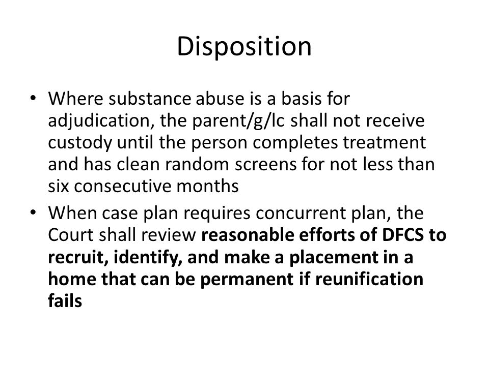 Disposition Where substance abuse is a basis for adjudication, the parent/g/lc shall not receive custody until the person completes treatment and has clean random screens for not less than six consecutive months When case plan requires concurrent plan, the Court shall review reasonable efforts of DFCS to recruit, identify, and make a placement in a home that can be permanent if reunification fails
