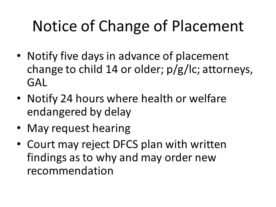 Notice of Change of Placement Notify five days in advance of placement change to child 14 or older; p/g/lc; attorneys, GAL Notify 24 hours where health or welfare endangered by delay May request hearing Court may reject DFCS plan with written findings as to why and may order new recommendation