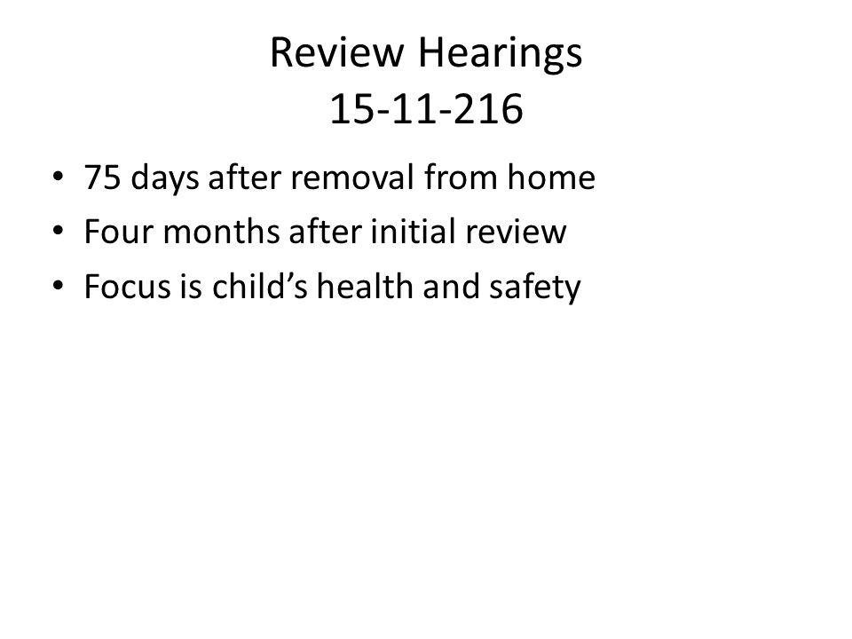 Review Hearings 15-11-216 75 days after removal from home Four months after initial review Focus is child's health and safety