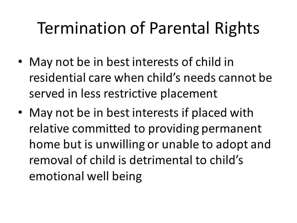 Termination of Parental Rights May not be in best interests of child in residential care when child's needs cannot be served in less restrictive placement May not be in best interests if placed with relative committed to providing permanent home but is unwilling or unable to adopt and removal of child is detrimental to child's emotional well being