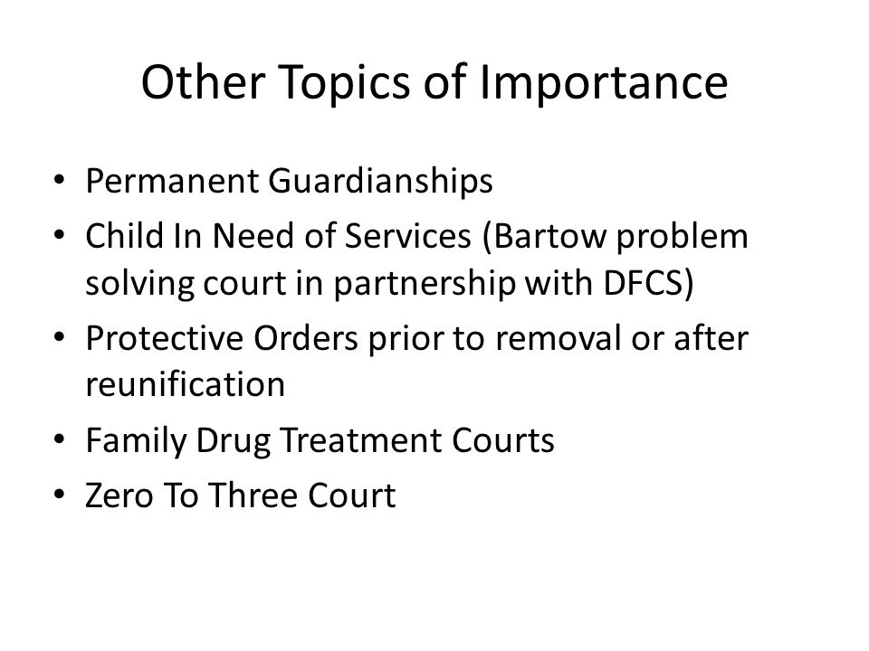 Other Topics of Importance Permanent Guardianships Child In Need of Services (Bartow problem solving court in partnership with DFCS) Protective Orders prior to removal or after reunification Family Drug Treatment Courts Zero To Three Court