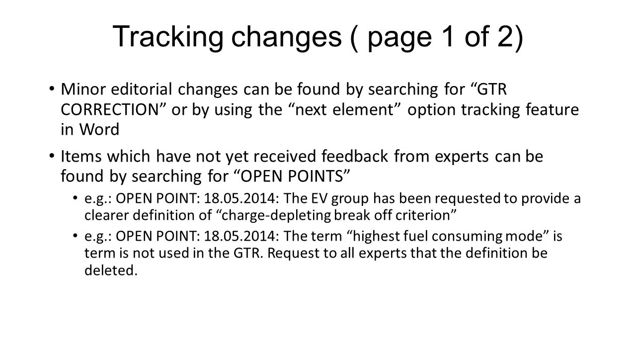 Tracking changes ( page 1 of 2) Minor editorial changes can be found by searching for GTR CORRECTION or by using the next element option tracking feature in Word Items which have not yet received feedback from experts can be found by searching for OPEN POINTS e.g.: OPEN POINT: 18.05.2014: The EV group has been requested to provide a clearer definition of charge-depleting break off criterion e.g.: OPEN POINT: 18.05.2014: The term highest fuel consuming mode is term is not used in the GTR.