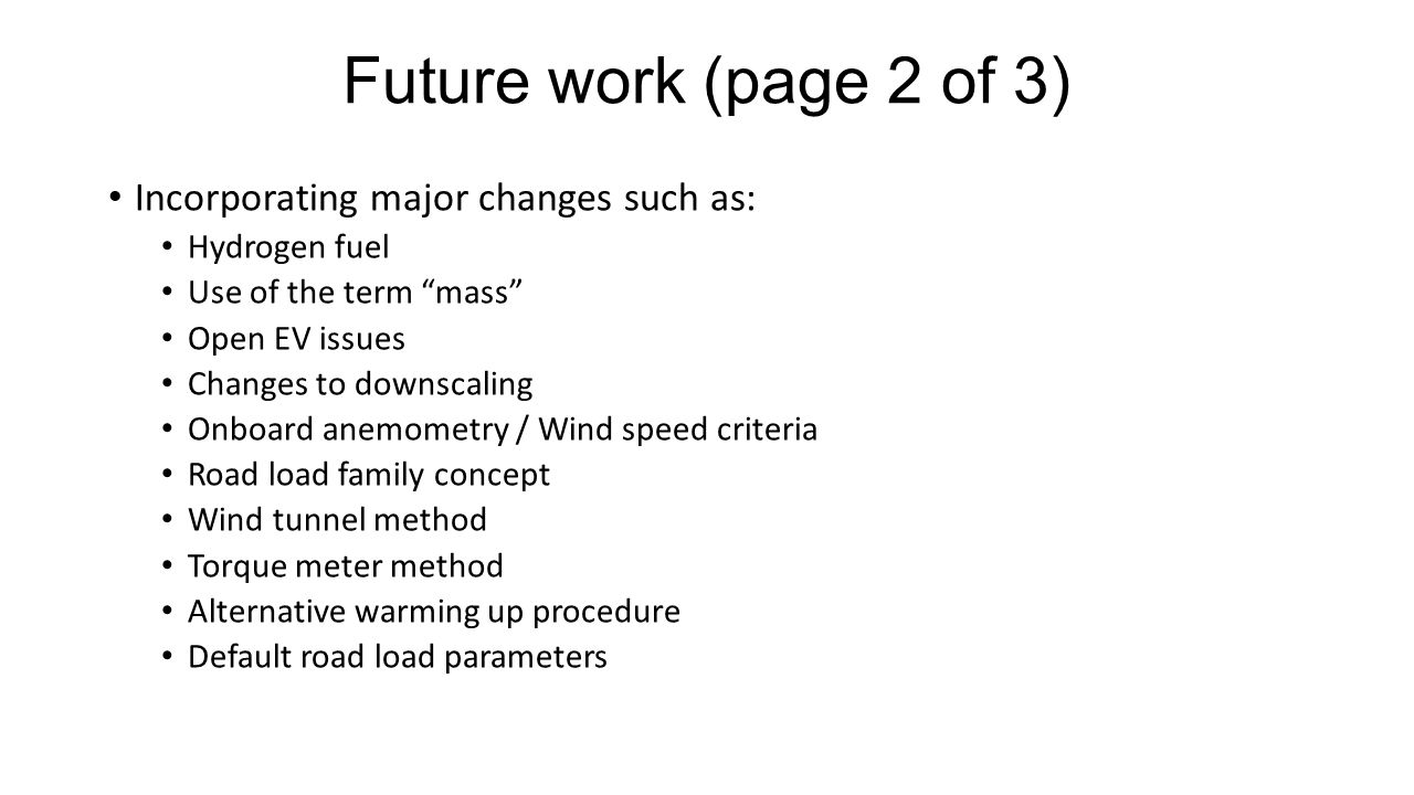 Future work (page 2 of 3) Incorporating major changes such as: Hydrogen fuel Use of the term mass Open EV issues Changes to downscaling Onboard anemometry / Wind speed criteria Road load family concept Wind tunnel method Torque meter method Alternative warming up procedure Default road load parameters