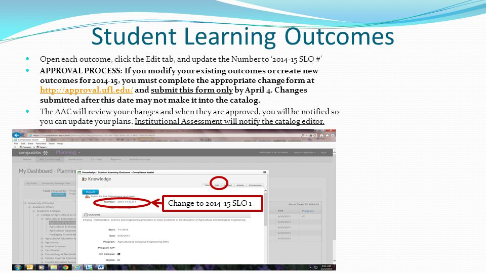 Student Learning Outcomes Open each outcome, click the Edit tab, and update the Number to '2014-15 SLO #' APPROVAL PROCESS: If you modify your existing outcomes or create new outcomes for 2014-15, you must complete the appropriate change form at http://approval.ufl.edu/ and submit this form only by April 4.