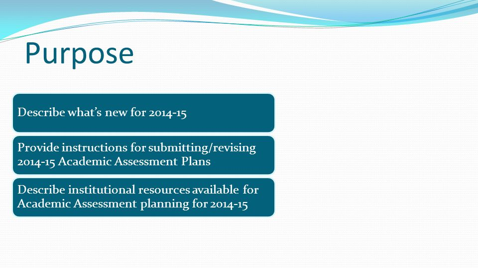 Purpose Describe what's new for 2014-15 Provide instructions for submitting/revising 2014-15 Academic Assessment Plans Describe institutional resource