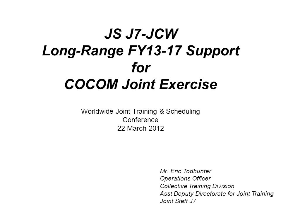 JS J7-JCW Long-Range FY13-17 Support for COCOM Joint Exercise Mr. Eric Todhunter Operations Officer Collective Training Division Asst Deputy Directora