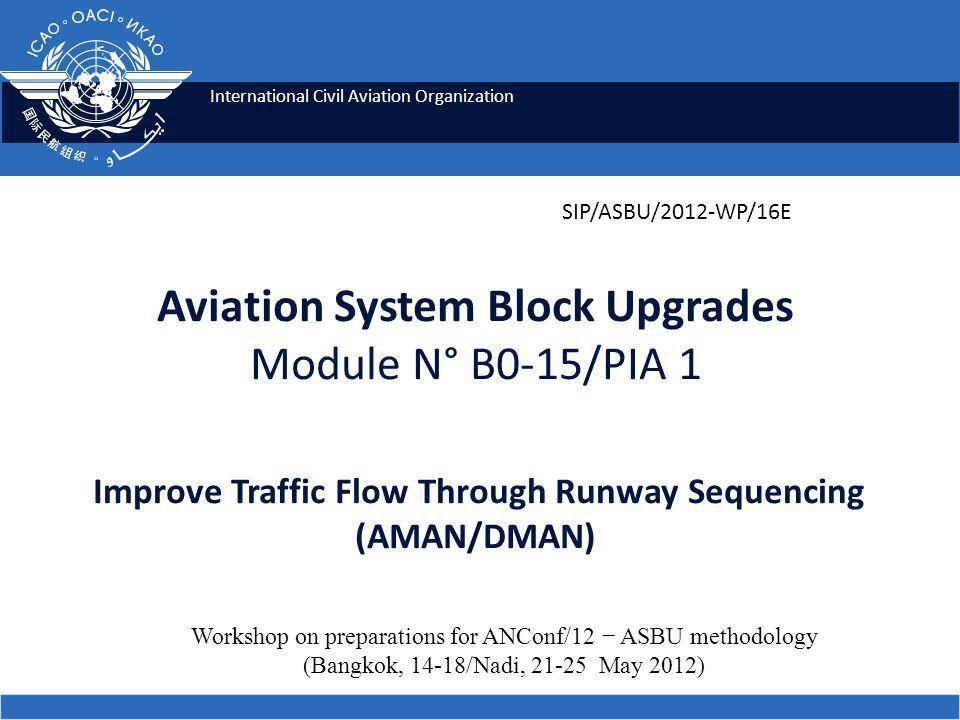 International Civil Aviation Organization Aviation System Block Upgrades Module N° B0-15/PIA 1 Improve Traffic Flow Through Runway Sequencing (AMAN/DMAN) SIP/ASBU/2012-WP/16E Workshop on preparations for ANConf/12 − ASBU methodology (Bangkok, 14-18/Nadi, 21-25 May 2012)
